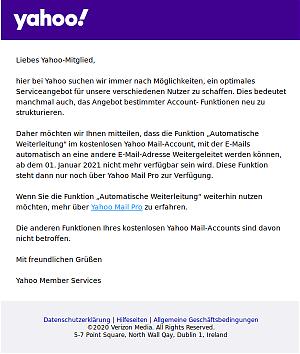 """Liebes Yahoo-Mitglied, hier bei Yahoo suchen wir immer nach Möglichkeiten, ein optimales Serviceangebot für unsere verschiedenen Nutzer zu schaffen. Dies bedeutet manchmal auch, das Angebot bestimmter Account- Funktionen neu zu strukturieren. Daher möchten wir Ihnen mitteilen, dass die Funktion """"Automatische Weiterleitung"""" im kostenlosen Yahoo Mail-Account, mit der E-Mails automatisch an eine andere E-Mail-Adresse Weitergeleitet werden können, ab dem 01. Januar 2021 nicht mehr verfügbar sein wird. Diese Funktion steht dann nur noch über Yahoo Mail Pro zur Verfügung. Wenn Sie die Funktion """"Automatische Weiterleitung"""" weiterhin nutzen möchten, mehr über Yahoo Mail Pro zu erfahren. Die anderen Funktionen Ihres kostenlosen Yahoo Mail-Accounts sind davon nicht betroffen. Mit freundlichen Grüßen Yahoo Member Services"""